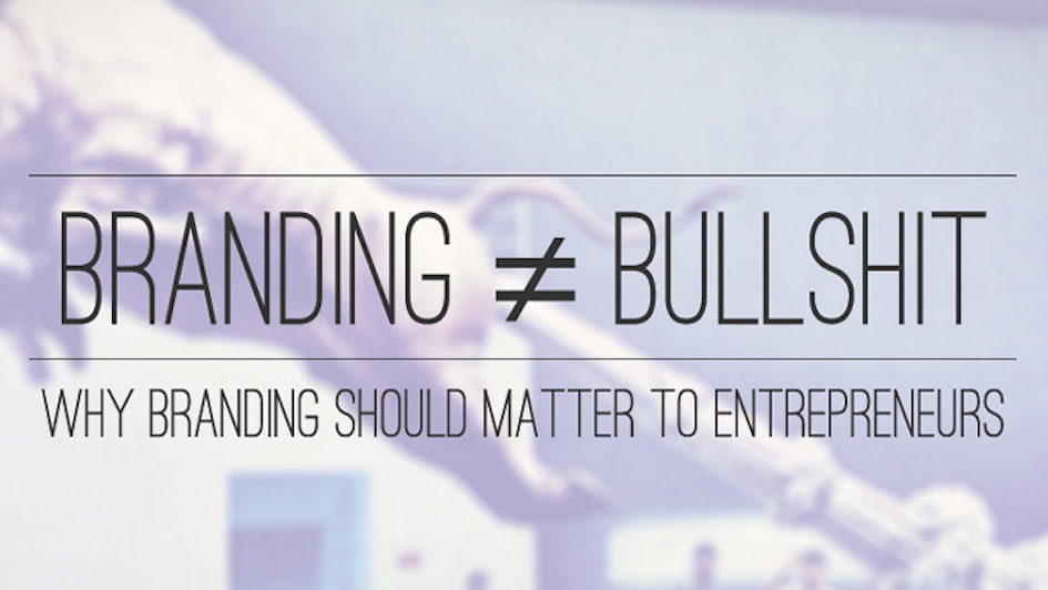 Branding ≠ Bullshit: Why Branding Should Matter To Entrepreneurs